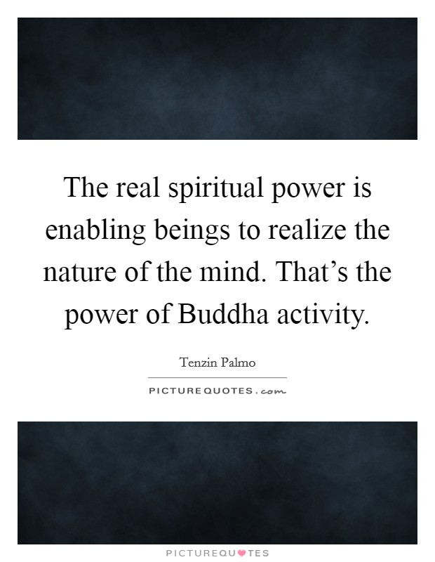 The real spiritual power is enabling beings to realize the nature of the mind. That's the power of Buddha activity Picture Quote #1