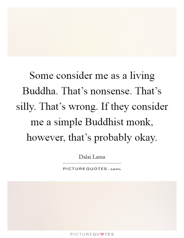 Some consider me as a living Buddha. That's nonsense. That's silly. That's wrong. If they consider me a simple Buddhist monk, however, that's probably okay Picture Quote #1