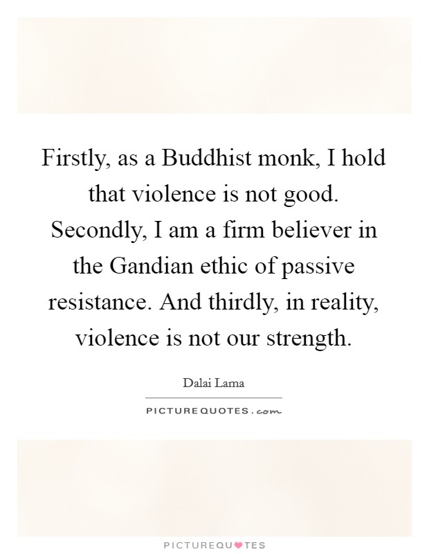Firstly, as a Buddhist monk, I hold that violence is not good. Secondly, I am a firm believer in the Gandian ethic of passive resistance. And thirdly, in reality, violence is not our strength Picture Quote #1