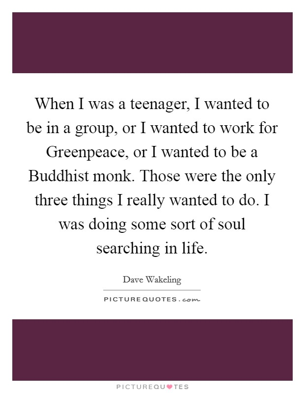 When I was a teenager, I wanted to be in a group, or I wanted to work for Greenpeace, or I wanted to be a Buddhist monk. Those were the only three things I really wanted to do. I was doing some sort of soul searching in life Picture Quote #1