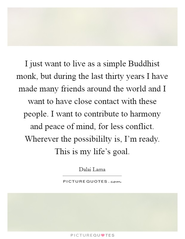 I just want to live as a simple Buddhist monk, but during the last thirty years I have made many friends around the world and I want to have close contact with these people. I want to contribute to harmony and peace of mind, for less conflict. Wherever the possibililty is, I'm ready. This is my life's goal Picture Quote #1