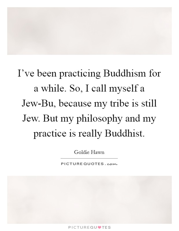 I've been practicing Buddhism for a while. So, I call myself a Jew-Bu, because my tribe is still Jew. But my philosophy and my practice is really Buddhist Picture Quote #1