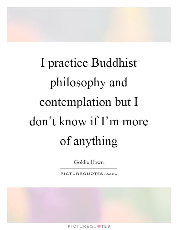 I practice Buddhist philosophy and contemplation but I don't know if I'm more of anything Picture Quote #1