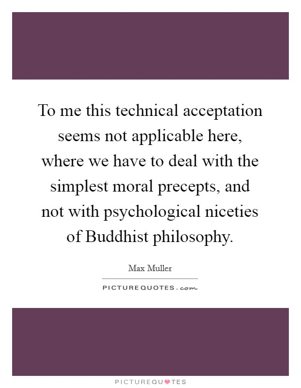 To me this technical acceptation seems not applicable here, where we have to deal with the simplest moral precepts, and not with psychological niceties of Buddhist philosophy. Picture Quote #1