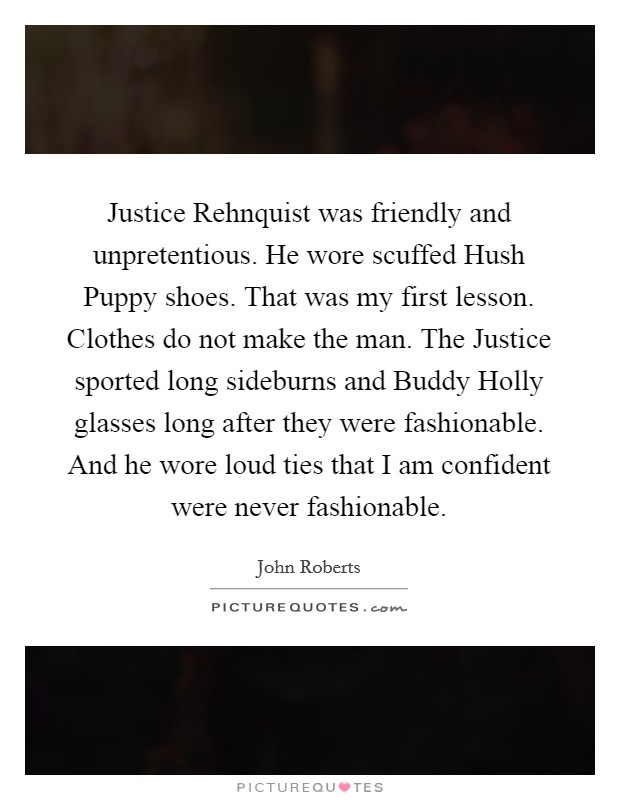 Justice Rehnquist was friendly and unpretentious. He wore scuffed Hush Puppy shoes. That was my first lesson. Clothes do not make the man. The Justice sported long sideburns and Buddy Holly glasses long after they were fashionable. And he wore loud ties that I am confident were never fashionable Picture Quote #1