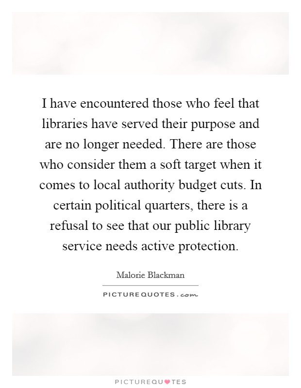 I have encountered those who feel that libraries have served their purpose and are no longer needed. There are those who consider them a soft target when it comes to local authority budget cuts. In certain political quarters, there is a refusal to see that our public library service needs active protection. Picture Quote #1
