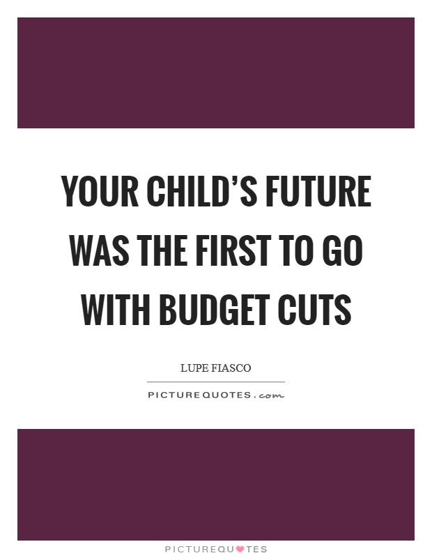 Your child's future was the first to go with budget cuts Picture Quote #1