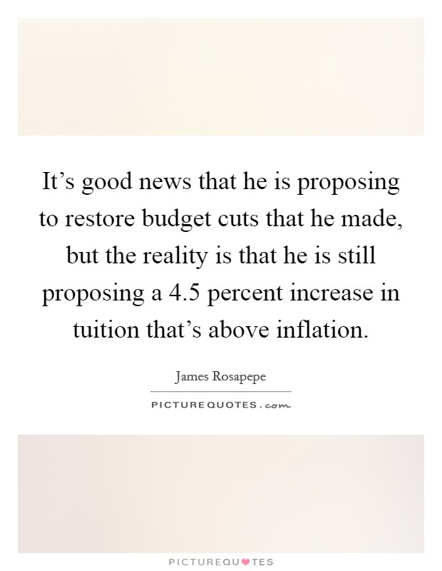 It's good news that he is proposing to restore budget cuts that he made, but the reality is that he is still proposing a 4.5 percent increase in tuition that's above inflation Picture Quote #1