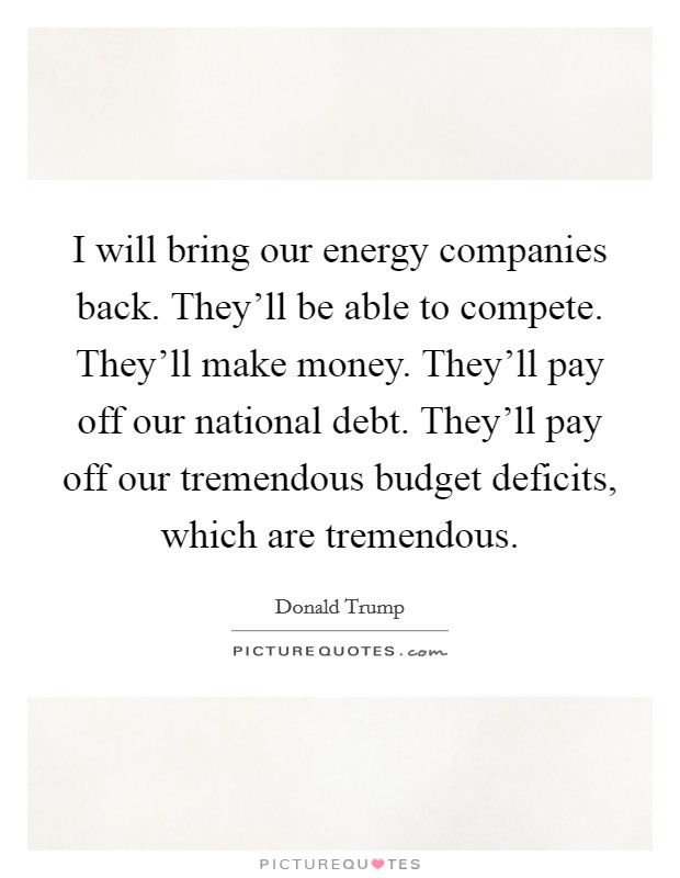 I will bring our energy companies back. They'll be able to compete. They'll make money. They'll pay off our national debt. They'll pay off our tremendous budget deficits, which are tremendous Picture Quote #1