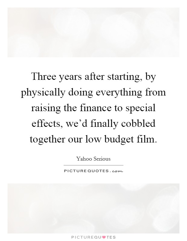 Three years after starting, by physically doing everything from raising the finance to special effects, we'd finally cobbled together our low budget film Picture Quote #1