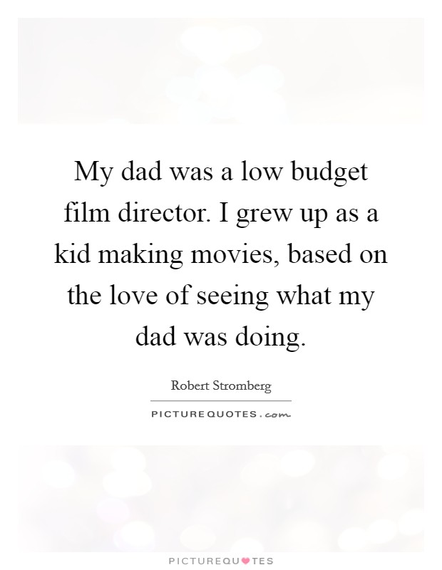 My dad was a low budget film director. I grew up as a kid making movies, based on the love of seeing what my dad was doing Picture Quote #1