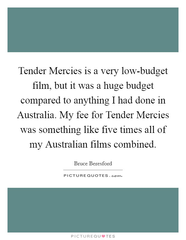 Tender Mercies is a very low-budget film, but it was a huge budget compared to anything I had done in Australia. My fee for Tender Mercies was something like five times all of my Australian films combined Picture Quote #1
