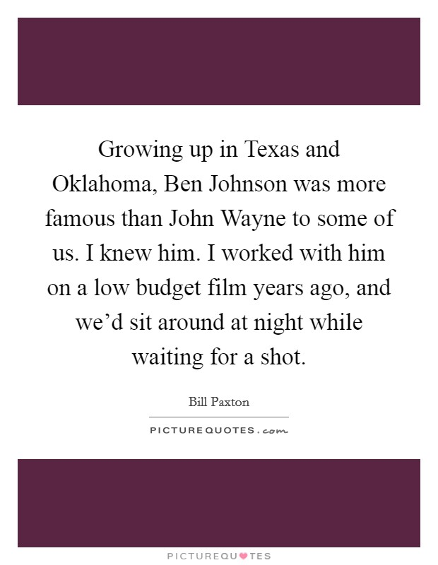 Growing up in Texas and Oklahoma, Ben Johnson was more famous than John Wayne to some of us. I knew him. I worked with him on a low budget film years ago, and we'd sit around at night while waiting for a shot Picture Quote #1