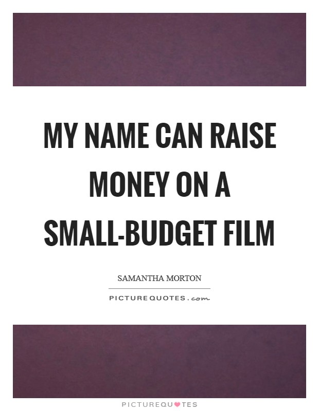My name can raise money on a small-budget film Picture Quote #1