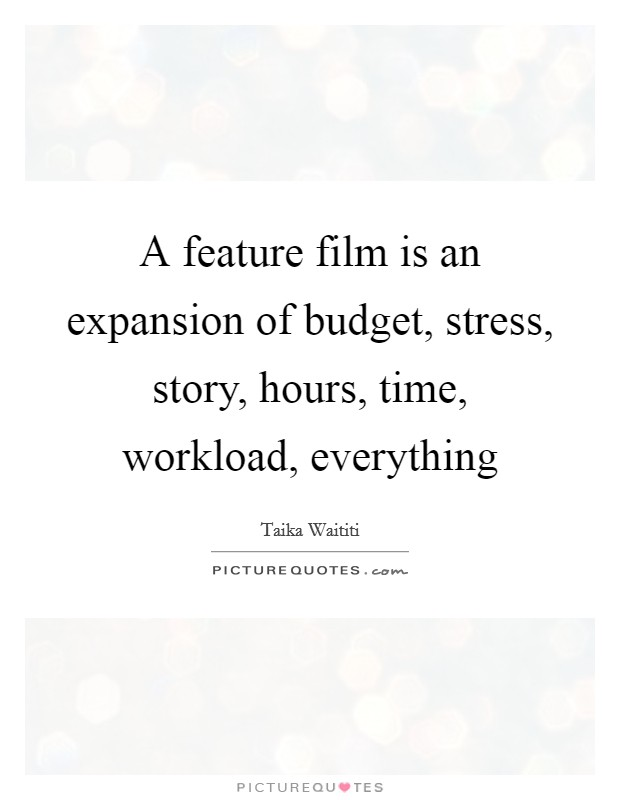 A feature film is an expansion of budget, stress, story, hours, time, workload, everything Picture Quote #1