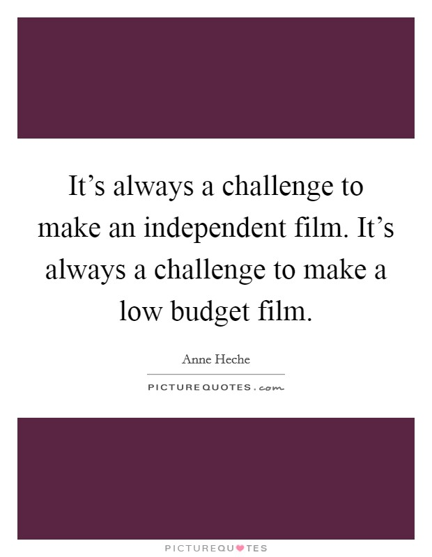 It's always a challenge to make an independent film. It's always a challenge to make a low budget film Picture Quote #1