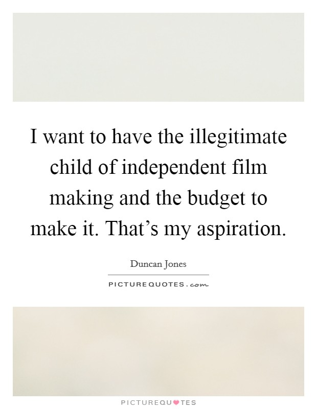 I want to have the illegitimate child of independent film making and the budget to make it. That's my aspiration Picture Quote #1