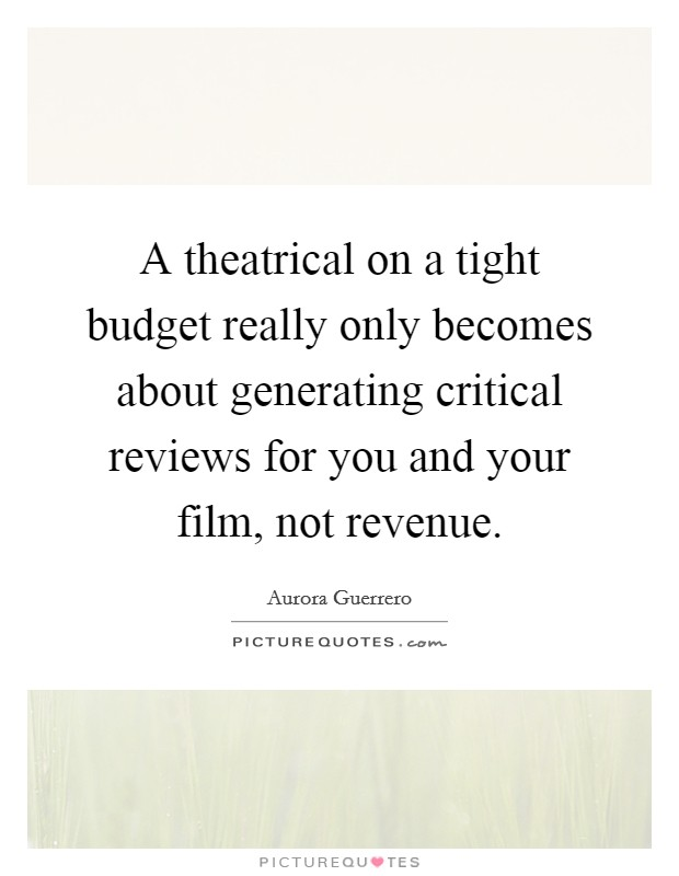 A theatrical on a tight budget really only becomes about generating critical reviews for you and your film, not revenue Picture Quote #1