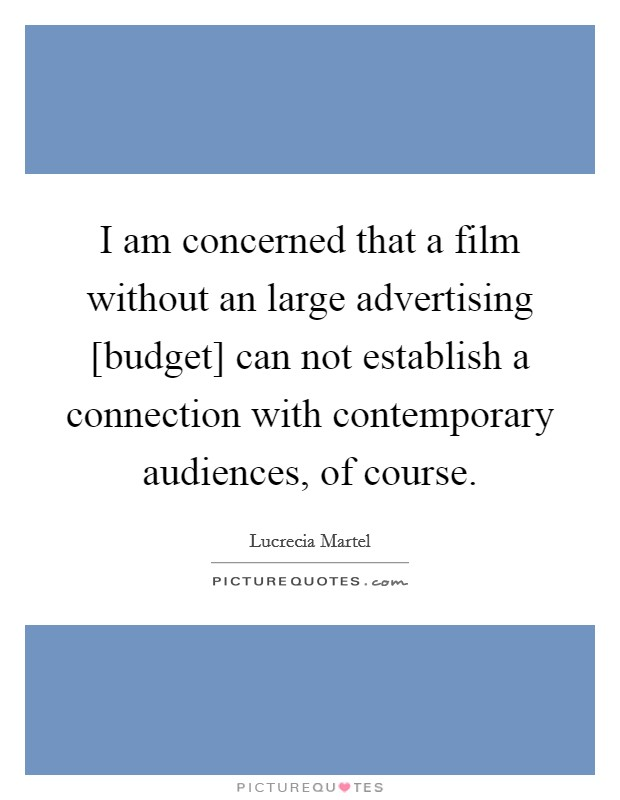 I am concerned that a film without an large advertising [budget] can not establish a connection with contemporary audiences, of course Picture Quote #1