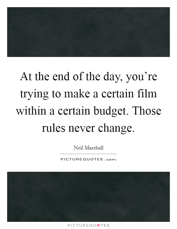 At the end of the day, you're trying to make a certain film within a certain budget. Those rules never change Picture Quote #1