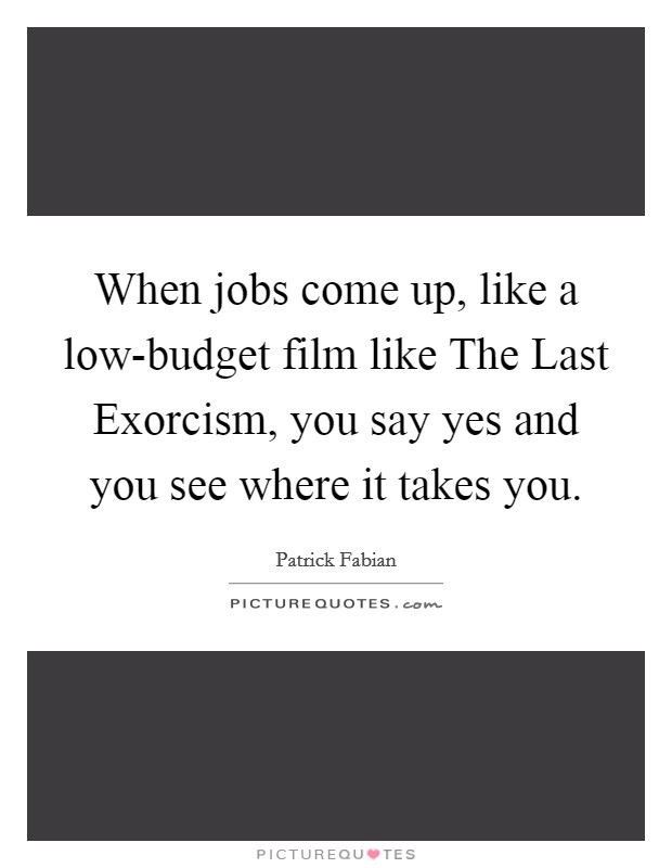 When jobs come up, like a low-budget film like The Last Exorcism, you say yes and you see where it takes you Picture Quote #1
