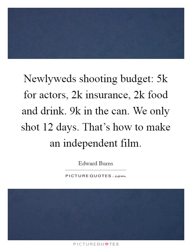 Newlyweds shooting budget: 5k for actors, 2k insurance, 2k food and drink. 9k in the can. We only shot 12 days. That's how to make an independent film Picture Quote #1