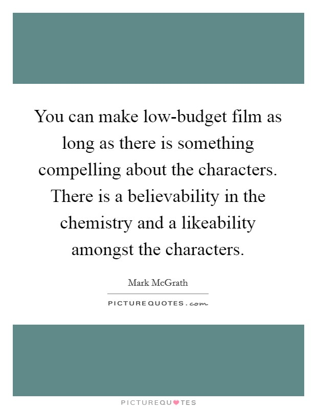 You can make low-budget film as long as there is something compelling about the characters. There is a believability in the chemistry and a likeability amongst the characters Picture Quote #1