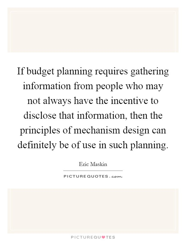 If budget planning requires gathering information from people who may not always have the incentive to disclose that information, then the principles of mechanism design can definitely be of use in such planning Picture Quote #1