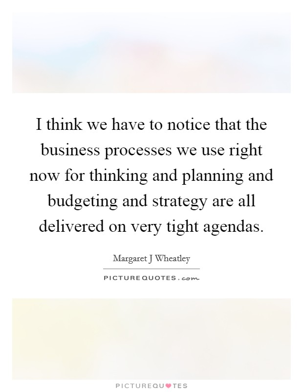 I think we have to notice that the business processes we use right now for thinking and planning and budgeting and strategy are all delivered on very tight agendas. Picture Quote #1
