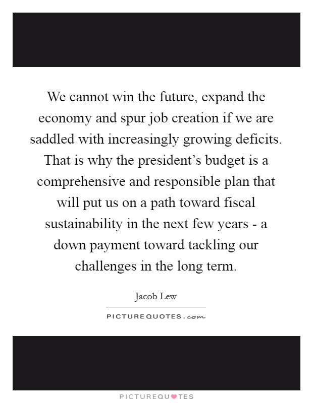 We cannot win the future, expand the economy and spur job creation if we are saddled with increasingly growing deficits. That is why the president's budget is a comprehensive and responsible plan that will put us on a path toward fiscal sustainability in the next few years - a down payment toward tackling our challenges in the long term Picture Quote #1