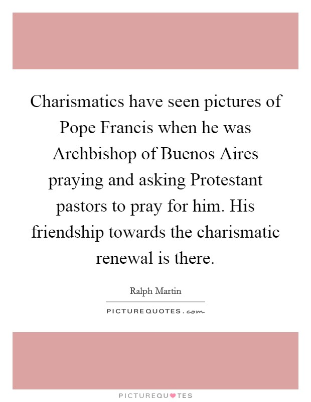 Charismatics have seen pictures of Pope Francis when he was Archbishop of Buenos Aires praying and asking Protestant pastors to pray for him. His friendship towards the charismatic renewal is there Picture Quote #1