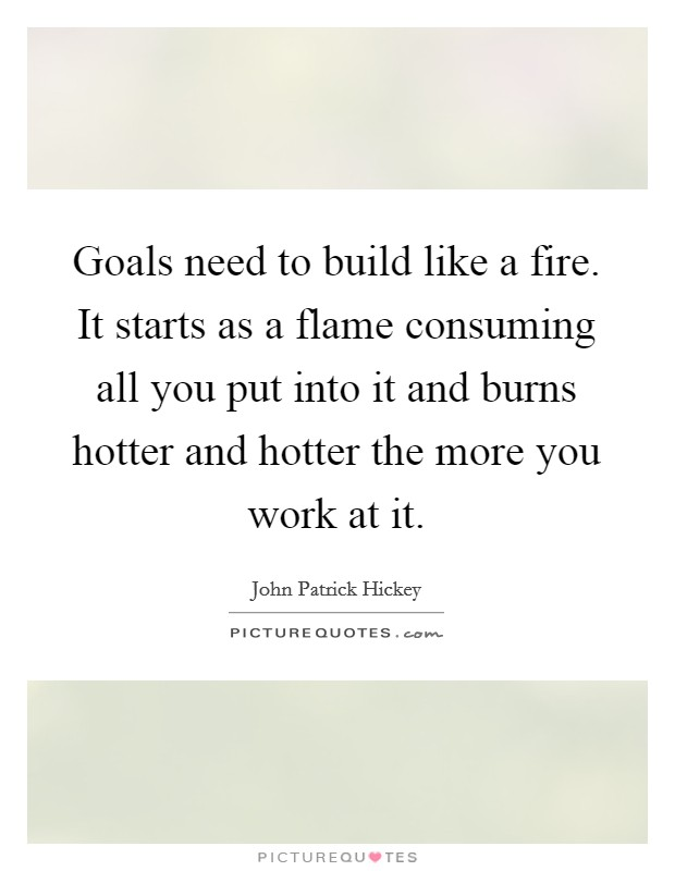 Goals need to build like a fire. It starts as a flame consuming all you put into it and burns hotter and hotter the more you work at it Picture Quote #1