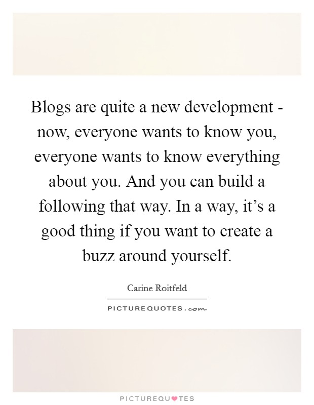 Blogs are quite a new development - now, everyone wants to know you, everyone wants to know everything about you. And you can build a following that way. In a way, it's a good thing if you want to create a buzz around yourself Picture Quote #1
