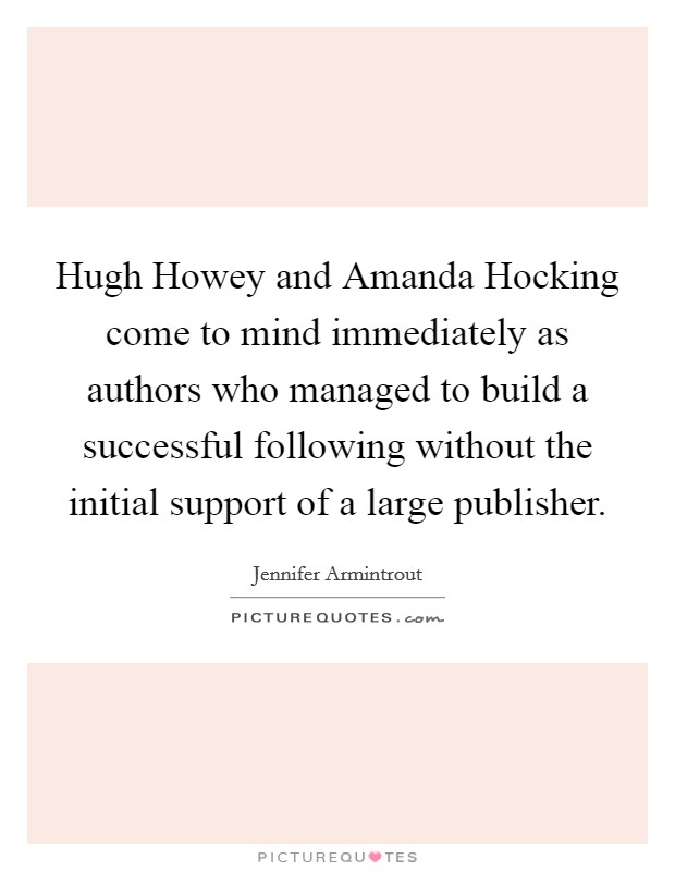 Hugh Howey and Amanda Hocking come to mind immediately as authors who managed to build a successful following without the initial support of a large publisher Picture Quote #1