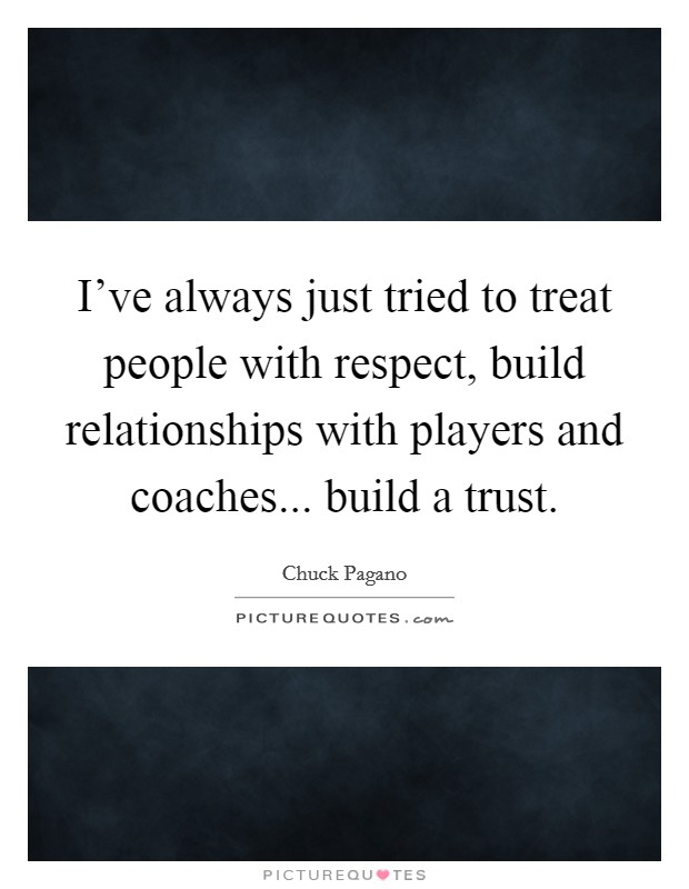 I've always just tried to treat people with respect, build relationships with players and coaches... build a trust Picture Quote #1