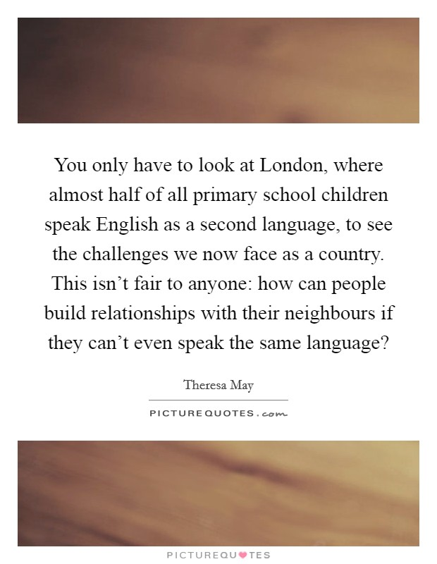 You only have to look at London, where almost half of all primary school children speak English as a second language, to see the challenges we now face as a country. This isn't fair to anyone: how can people build relationships with their neighbours if they can't even speak the same language? Picture Quote #1