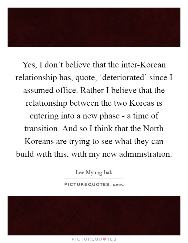 Yes, I don't believe that the inter-Korean relationship has, quote, 'deteriorated' since I assumed office. Rather I believe that the relationship between the two Koreas is entering into a new phase - a time of transition. And so I think that the North Koreans are trying to see what they can build with this, with my new administration Picture Quote #1
