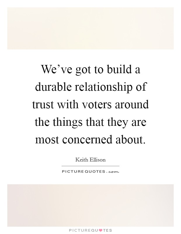 We've got to build a durable relationship of trust with voters around the things that they are most concerned about. Picture Quote #1