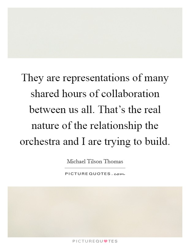 They are representations of many shared hours of collaboration between us all. That's the real nature of the relationship the orchestra and I are trying to build Picture Quote #1