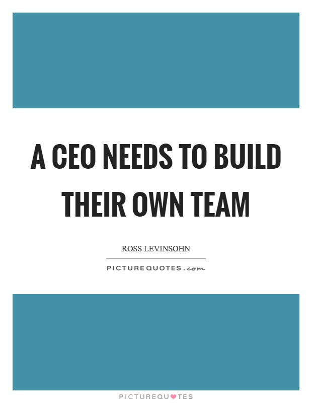 A CEO needs to build their own team Picture Quote #1