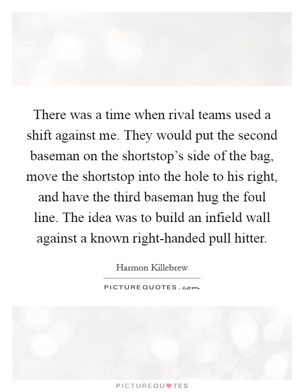 There was a time when rival teams used a shift against me. They would put the second baseman on the shortstop's side of the bag, move the shortstop into the hole to his right, and have the third baseman hug the foul line. The idea was to build an infield wall against a known right-handed pull hitter. Picture Quote #1