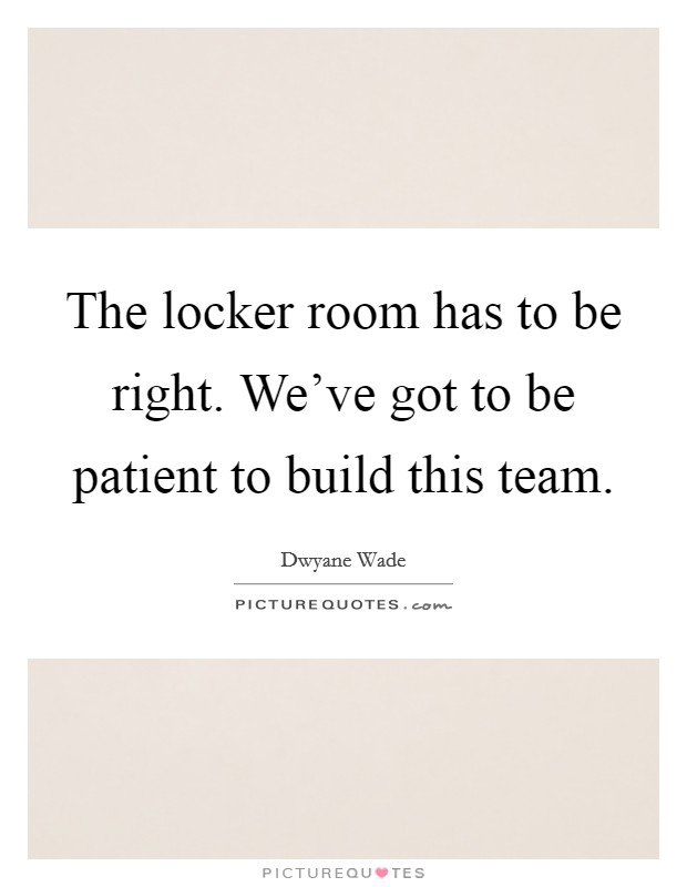 The locker room has to be right. We've got to be patient to build this team Picture Quote #1