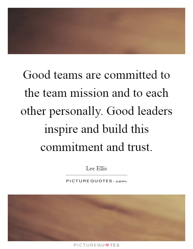 Good teams are committed to the team mission and to each other personally. Good leaders inspire and build this commitment and trust Picture Quote #1