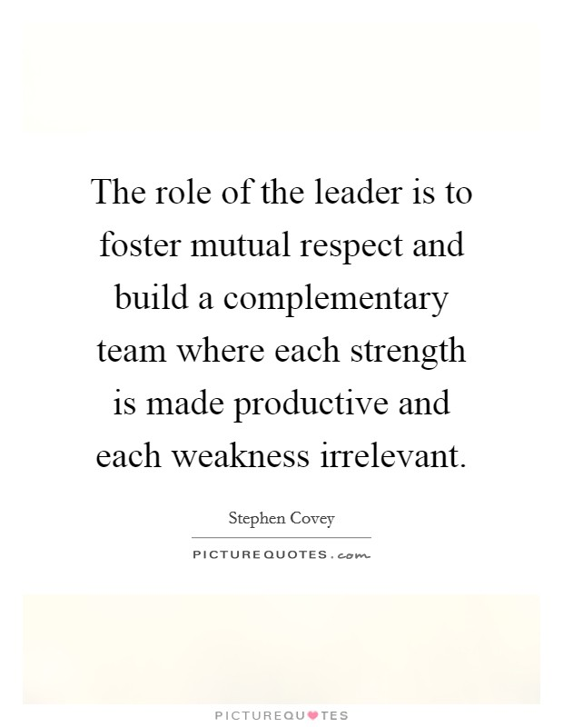 The role of the leader is to foster mutual respect and build a complementary team where each strength is made productive and each weakness irrelevant Picture Quote #1