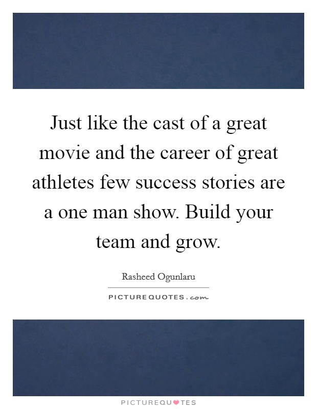 Just like the cast of a great movie and the career of great athletes few success stories are a one man show. Build your team and grow Picture Quote #1