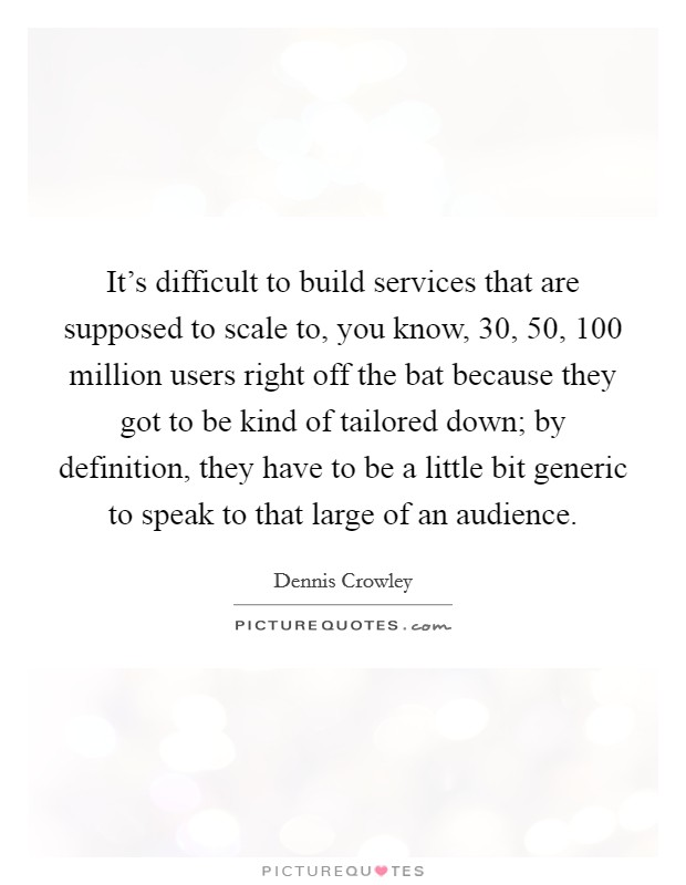 It's difficult to build services that are supposed to scale to, you know, 30, 50, 100 million users right off the bat because they got to be kind of tailored down; by definition, they have to be a little bit generic to speak to that large of an audience Picture Quote #1