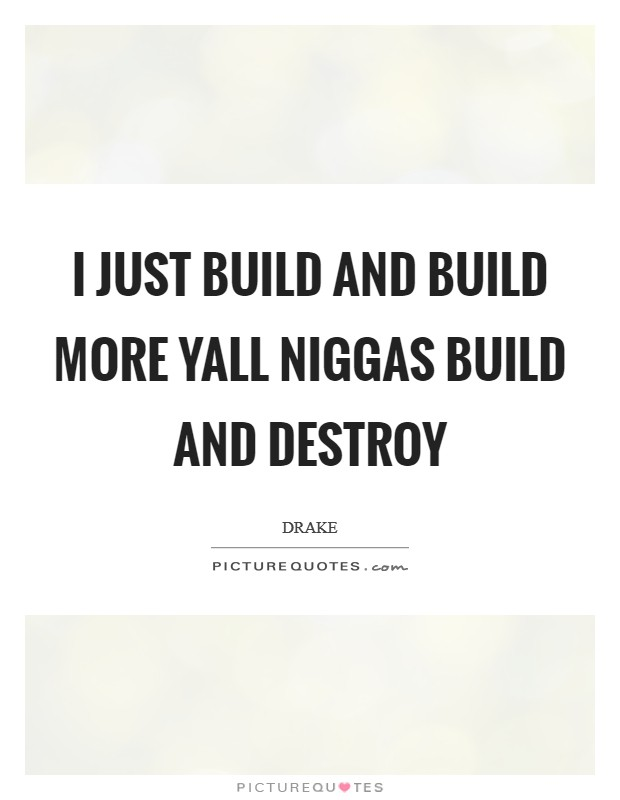 I just build and build more yall niggas build and destroy Picture Quote #1