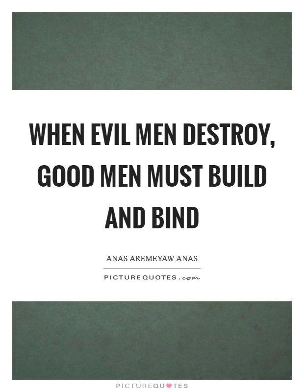 When evil men destroy, good men must build and bind Picture Quote #1