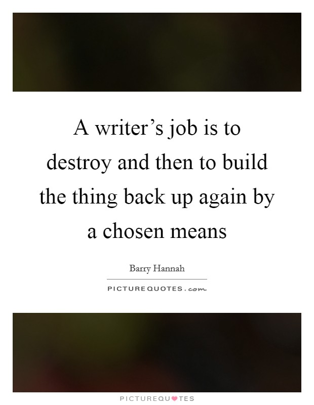 A writer's job is to destroy and then to build the thing back up again by a chosen means Picture Quote #1