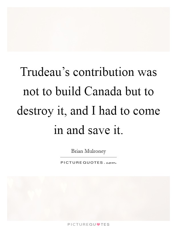 Trudeau's contribution was not to build Canada but to destroy it, and I had to come in and save it. Picture Quote #1